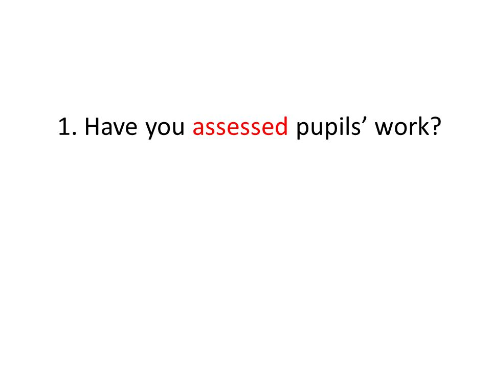 1. Have you assessed pupils' work