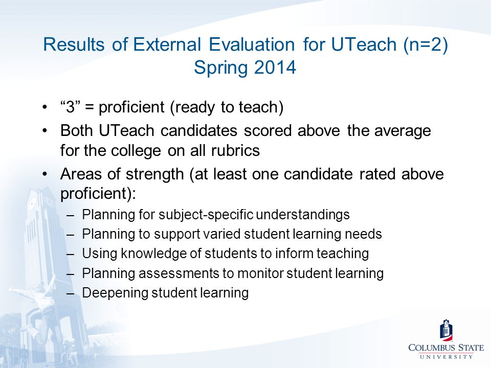 "Results of External Evaluation for UTeach (n=2) Spring 2014 ""3"" = proficient (ready to teach) Both UTeach candidates scored above the average for the"