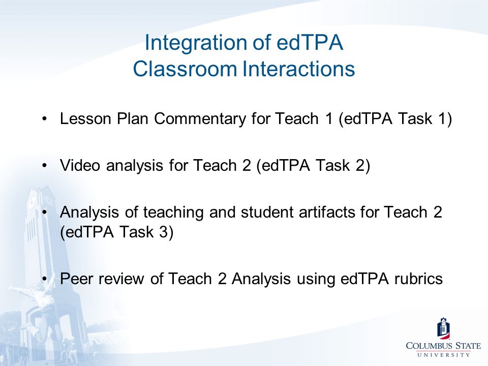 Integration of edTPA Classroom Interactions Lesson Plan Commentary for Teach 1 (edTPA Task 1) Video analysis for Teach 2 (edTPA Task 2) Analysis of te