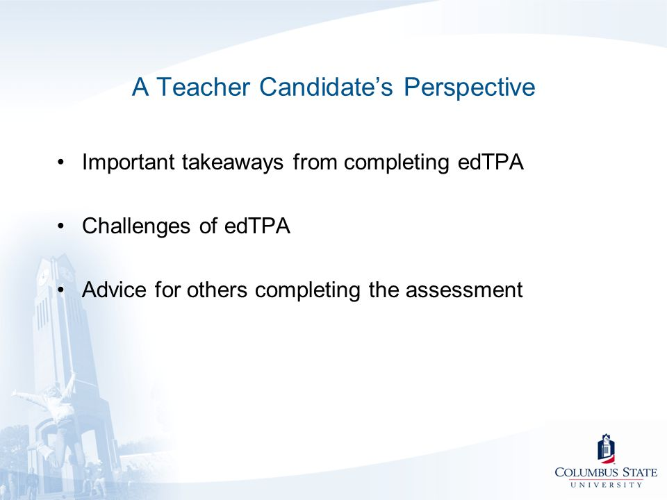 A Teacher Candidate's Perspective Important takeaways from completing edTPA Challenges of edTPA Advice for others completing the assessment