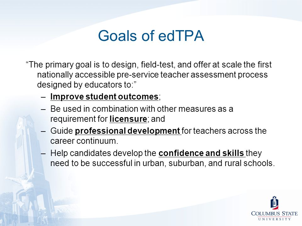 "Goals of edTPA ""The primary goal is to design, field-test, and offer at scale the first nationally accessible pre-service teacher assessment process d"