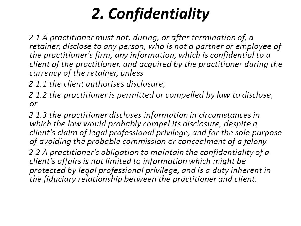 2. Confidentiality 2.1 A practitioner must not, during, or after termination of, a retainer, disclose to any person, who is not a partner or employee