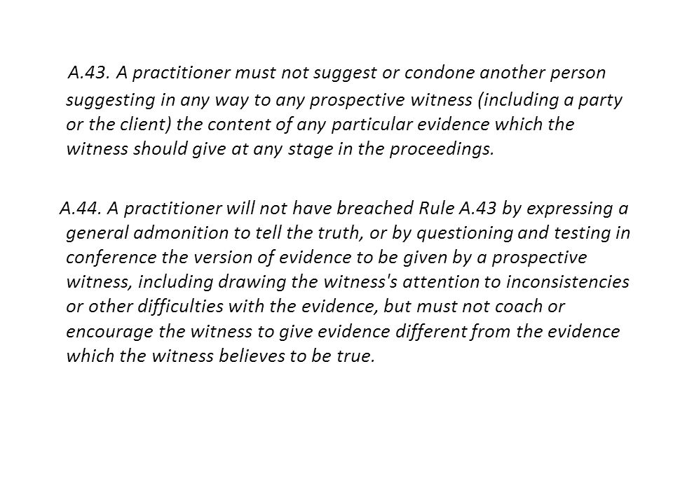 A.43. A practitioner must not suggest or condone another person suggesting in any way to any prospective witness (including a party or the client) the