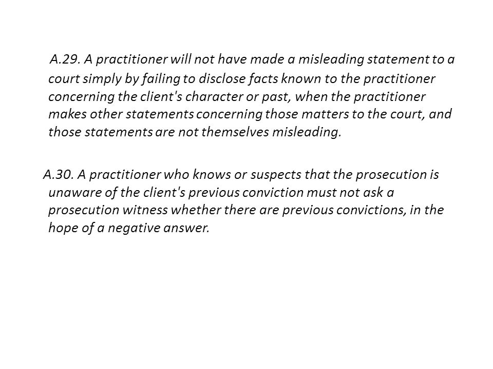 A.29. A practitioner will not have made a misleading statement to a court simply by failing to disclose facts known to the practitioner concerning the