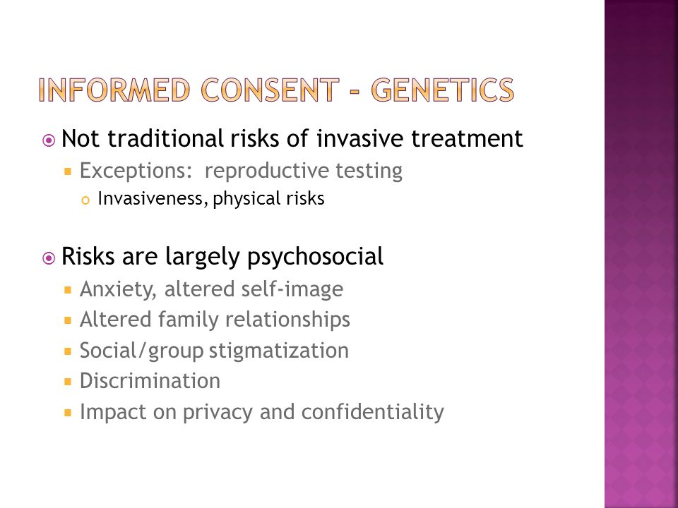  Not traditional risks of invasive treatment  Exceptions: reproductive testing Invasiveness, physical risks  Risks are largely psychosocial  Anxie