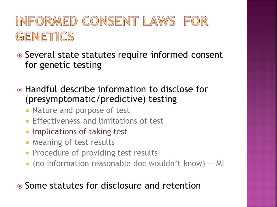  Several state statutes require informed consent for genetic testing  Handful describe information to disclose for (presymptomatic/predictive) testing  Nature and purpose of test  Effectiveness and limitations of test  Implications of taking test  Meaning of test results  Procedure of providing test results  (no information reasonable doc wouldn't know) -- MI  Some statutes for disclosure and retention