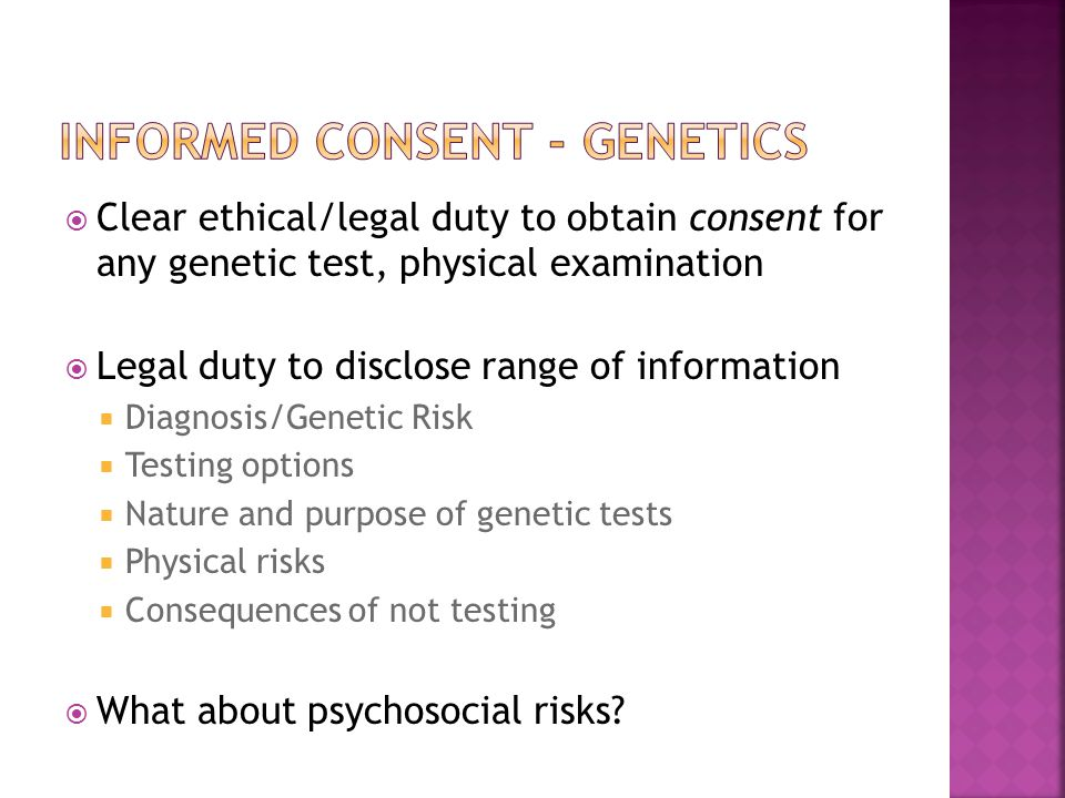  Clear ethical/legal duty to obtain consent for any genetic test, physical examination  Legal duty to disclose range of information  Diagnosis/Genetic Risk  Testing options  Nature and purpose of genetic tests  Physical risks  Consequences of not testing  What about psychosocial risks?