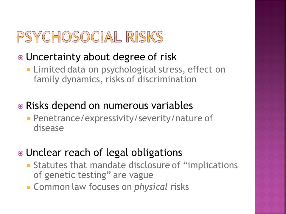  Uncertainty about degree of risk  Limited data on psychological stress, effect on family dynamics, risks of discrimination  Risks depend on numerous variables  Penetrance/expressivity/severity/nature of disease  Unclear reach of legal obligations  Statutes that mandate disclosure of implications of genetic testing are vague  Common law focuses on physical risks