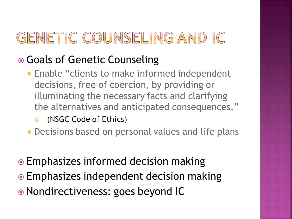  Goals of Genetic Counseling  Enable clients to make informed independent decisions, free of coercion, by providing or illuminating the necessary facts and clarifying the alternatives and anticipated consequences. (NSGC Code of Ethics)  Decisions based on personal values and life plans  Emphasizes informed decision making  Emphasizes independent decision making  Nondirectiveness: goes beyond IC