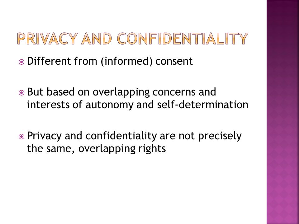  Different from (informed) consent  But based on overlapping concerns and interests of autonomy and self-determination  Privacy and confidentiality are not precisely the same, overlapping rights