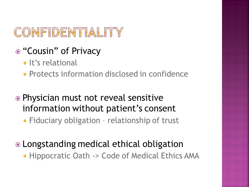 " ""Cousin"" of Privacy  It's relational  Protects information disclosed in confidence  Physician must not reveal sensitive information without patie"