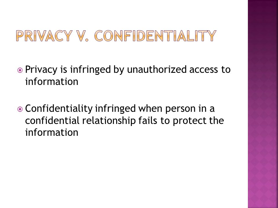  Privacy is infringed by unauthorized access to information  Confidentiality infringed when person in a confidential relationship fails to protect the information