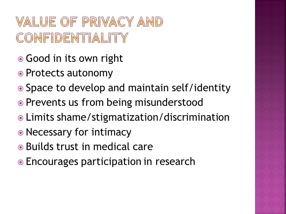  Good in its own right  Protects autonomy  Space to develop and maintain self/identity  Prevents us from being misunderstood  Limits shame/stigmatization/discrimination  Necessary for intimacy  Builds trust in medical care  Encourages participation in research