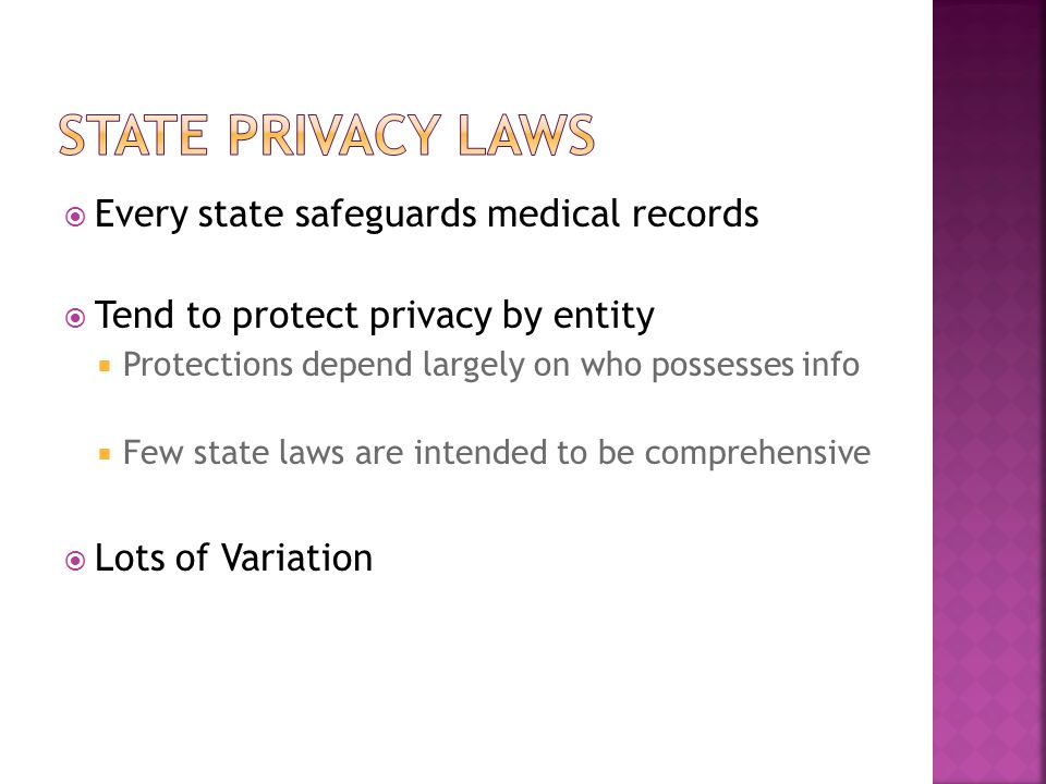  Every state safeguards medical records  Tend to protect privacy by entity  Protections depend largely on who possesses info  Few state laws are intended to be comprehensive  Lots of Variation