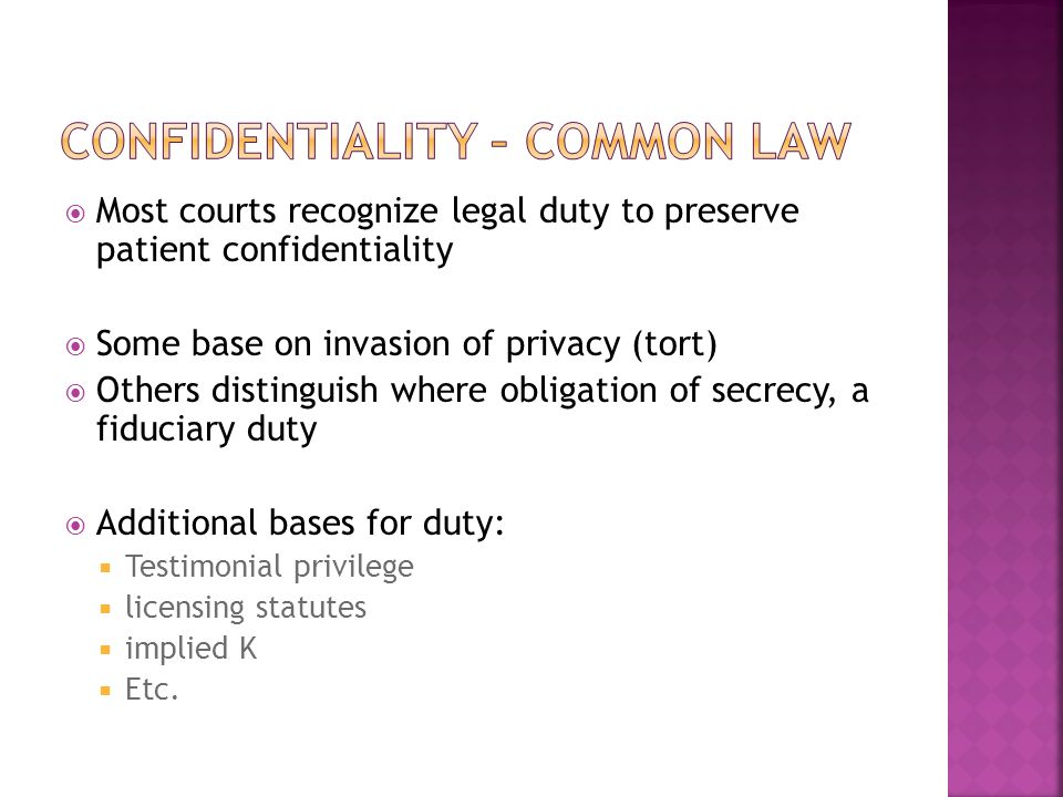  Most courts recognize legal duty to preserve patient confidentiality  Some base on invasion of privacy (tort)  Others distinguish where obligation of secrecy, a fiduciary duty  Additional bases for duty:  Testimonial privilege  licensing statutes  implied K  Etc.