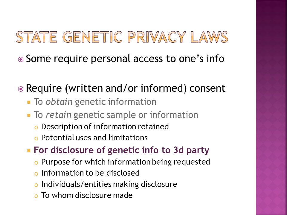  Some require personal access to one's info  Require (written and/or informed) consent  To obtain genetic information  To retain genetic sample or