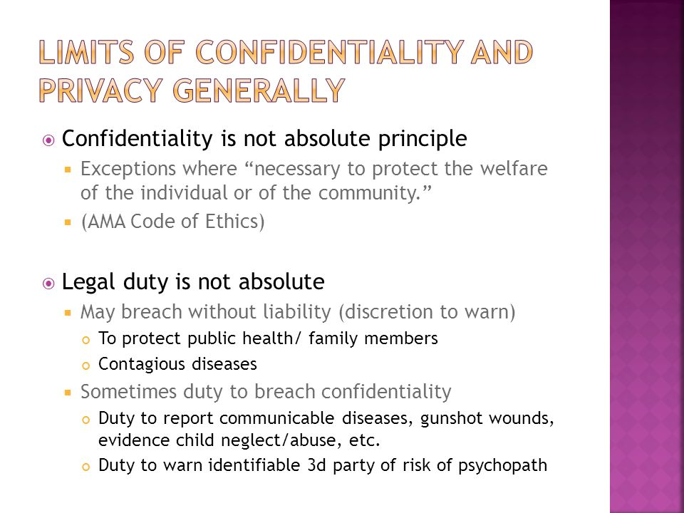  Confidentiality is not absolute principle  Exceptions where necessary to protect the welfare of the individual or of the community.  (AMA Code of Ethics)  Legal duty is not absolute  May breach without liability (discretion to warn) To protect public health/ family members Contagious diseases  Sometimes duty to breach confidentiality Duty to report communicable diseases, gunshot wounds, evidence child neglect/abuse, etc.