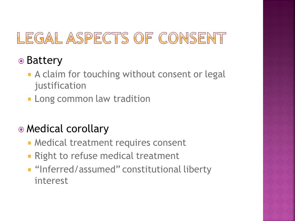  Battery  A claim for touching without consent or legal justification  Long common law tradition  Medical corollary  Medical treatment requires consent  Right to refuse medical treatment  Inferred/assumed constitutional liberty interest