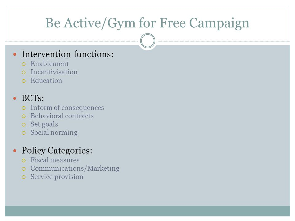 Be Active/Gym for Free Campaign Intervention functions:  Enablement  Incentivisation  Education BCTs:  Inform of consequences  Behavioral contracts  Set goals  Social norming Policy Categories:  Fiscal measures  Communications/Marketing  Service provision