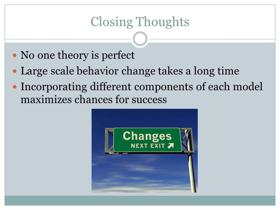 Closing Thoughts No one theory is perfect Large scale behavior change takes a long time Incorporating different components of each model maximizes chances for success