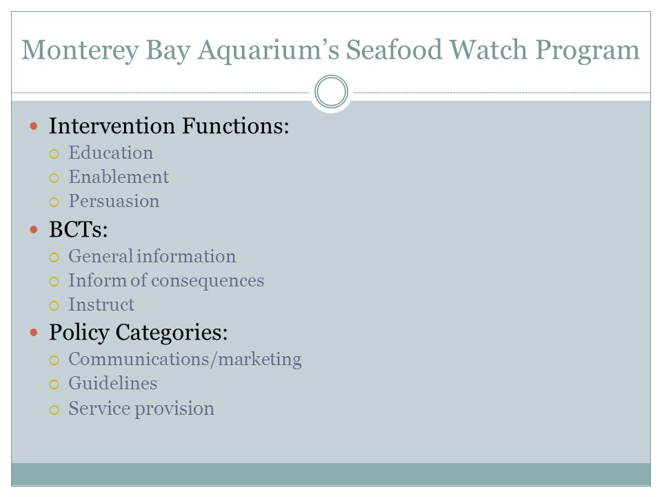 Intervention Functions:  Education  Enablement  Persuasion BCTs:  General information  Inform of consequences  Instruct Policy Categories:  Communications/marketing  Guidelines  Service provision Monterey Bay Aquarium's Seafood Watch Program