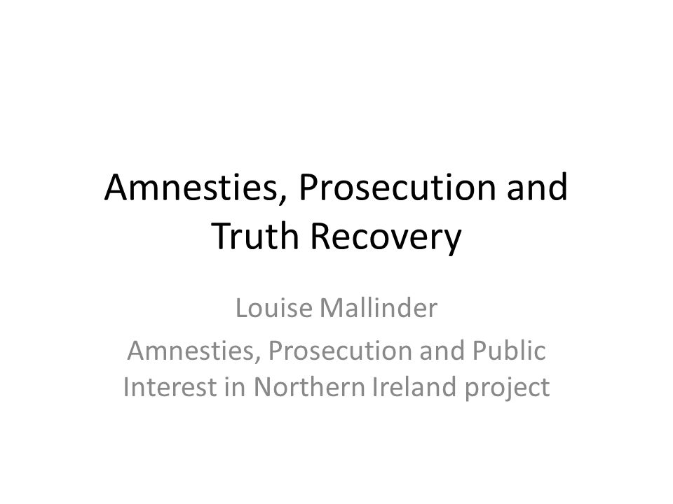 Amnesties, Prosecution and Truth Recovery Louise Mallinder Amnesties, Prosecution and Public Interest in Northern Ireland project