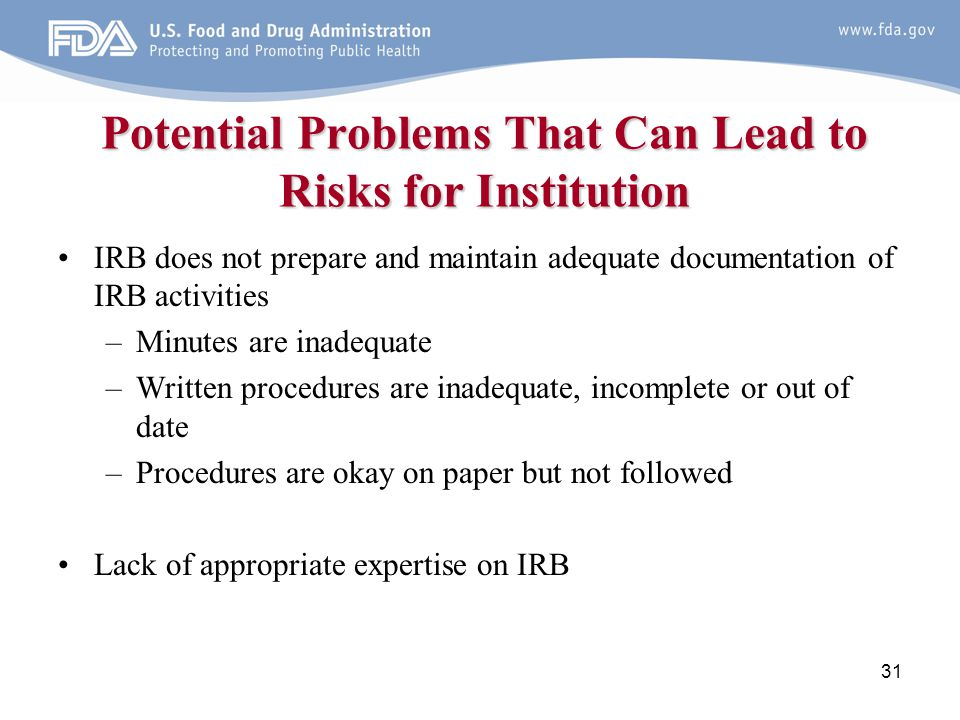 31 Potential Problems That Can Lead to Risks for Institution IRB does not prepare and maintain adequate documentation of IRB activities –Minutes are i