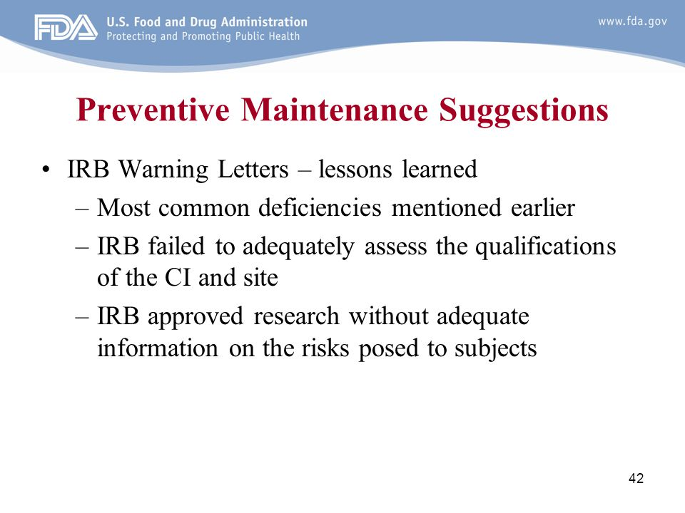 42 Preventive Maintenance Suggestions IRB Warning Letters – lessons learned –Most common deficiencies mentioned earlier –IRB failed to adequately asse