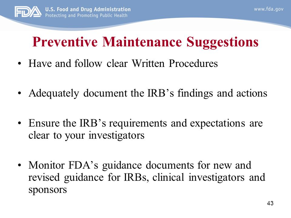 43 Preventive Maintenance Suggestions Have and follow clear Written Procedures Adequately document the IRB's findings and actions Ensure the IRB's req