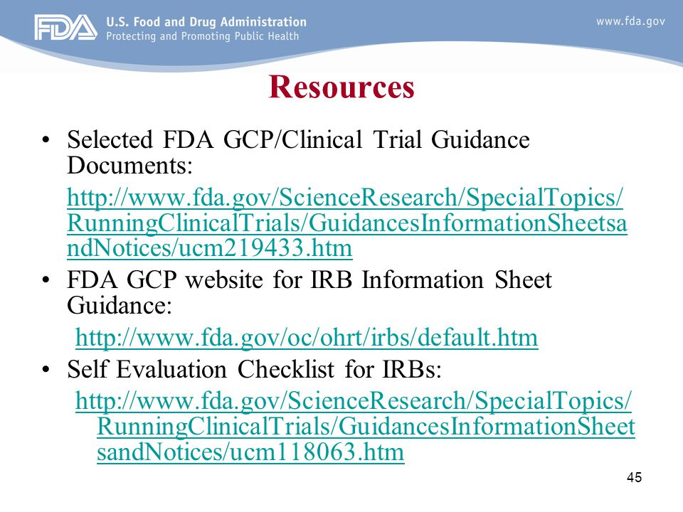 45 Resources Selected FDA GCP/Clinical Trial Guidance Documents: http://www.fda.gov/ScienceResearch/SpecialTopics/ RunningClinicalTrials/GuidancesInfo