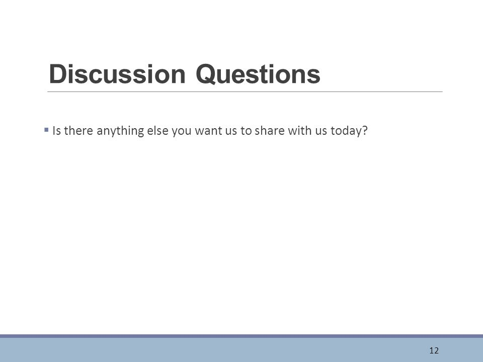 Discussion Questions  Is there anything else you want us to share with us today 12
