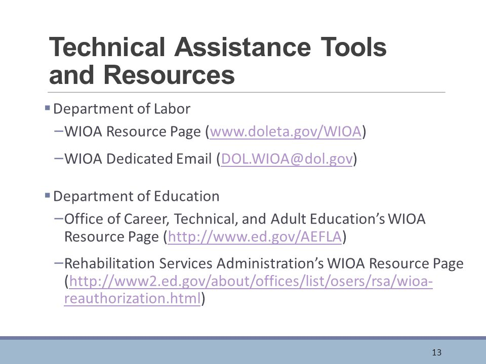Technical Assistance Tools and Resources  Department of Labor – WIOA Resource Page (www.doleta.gov/WIOA)www.doleta.gov/WIOA – WIOA Dedicated Email (DOL.WIOA@dol.gov)DOL.WIOA@dol.gov  Department of Education – Office of Career, Technical, and Adult Education's WIOA Resource Page (http://www.ed.gov/AEFLA)http://www.ed.gov/AEFLA – Rehabilitation Services Administration's WIOA Resource Page (http://www2.ed.gov/about/offices/list/osers/rsa/wioa- reauthorization.html)http://www2.ed.gov/about/offices/list/osers/rsa/wioa- reauthorization.html 13