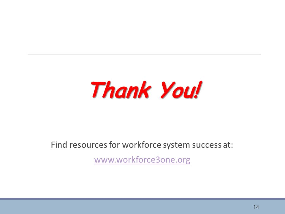 Thank You! Find resources for workforce system success at: www.workforce3one.org 14