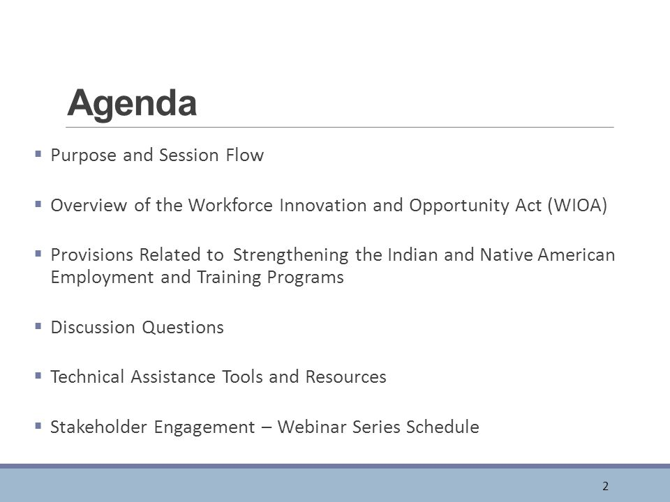 Agenda  Purpose and Session Flow  Overview of the Workforce Innovation and Opportunity Act (WIOA)  Provisions Related to Strengthening the Indian and Native American Employment and Training Programs  Discussion Questions  Technical Assistance Tools and Resources  Stakeholder Engagement – Webinar Series Schedule 2