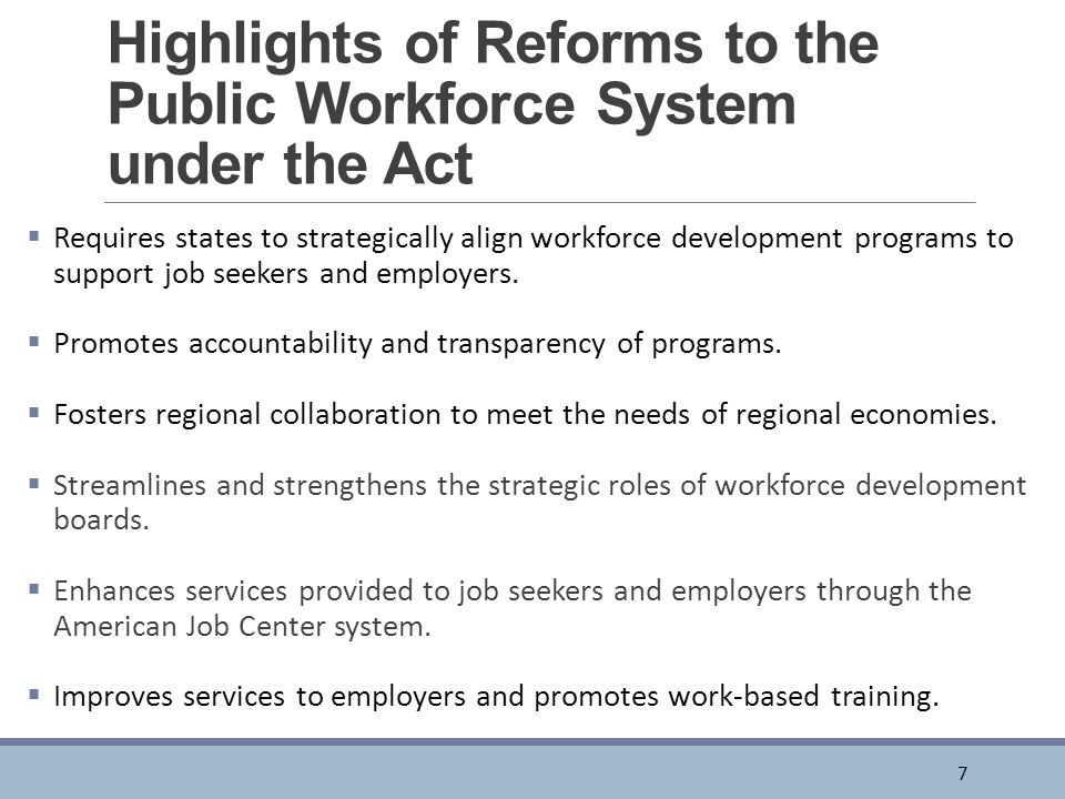 Highlights of Reforms to the Public Workforce System under the Act  Requires states to strategically align workforce development programs to support job seekers and employers.