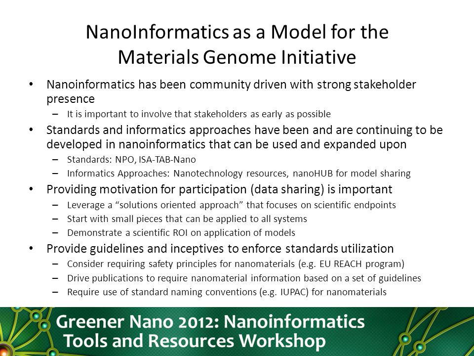 NanoInformatics as a Model for the Materials Genome Initiative Nanoinformatics has been community driven with strong stakeholder presence – It is important to involve that stakeholders as early as possible Standards and informatics approaches have been and are continuing to be developed in nanoinformatics that can be used and expanded upon – Standards: NPO, ISA-TAB-Nano – Informatics Approaches: Nanotechnology resources, nanoHUB for model sharing Providing motivation for participation (data sharing) is important – Leverage a solutions oriented approach that focuses on scientific endpoints – Start with small pieces that can be applied to all systems – Demonstrate a scientific ROI on application of models Provide guidelines and inceptives to enforce standards utilization – Consider requiring safety principles for nanomaterials (e.g.