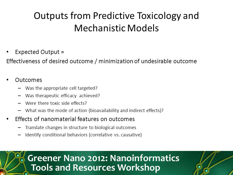 Outputs from Predictive Toxicology and Mechanistic Models Expected Output = Effectiveness of desired outcome / minimization of undesirable outcome Outcomes – Was the appropriate cell targeted.