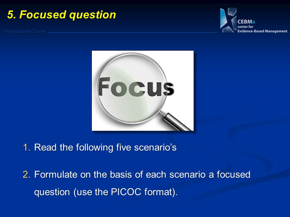 Postgraduate Course 1.Read the following five scenario's 2.Formulate on the basis of each scenario a focused question (use the PICOC format). 5. Focus