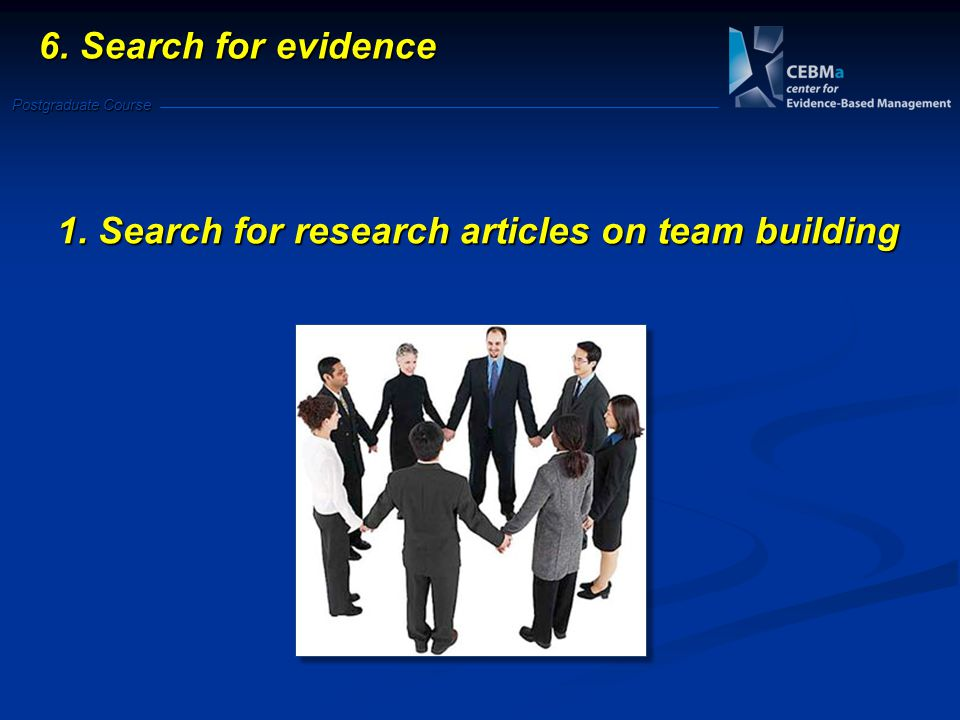 Postgraduate Course 6. Search for evidence 1. Search for research articles on team building