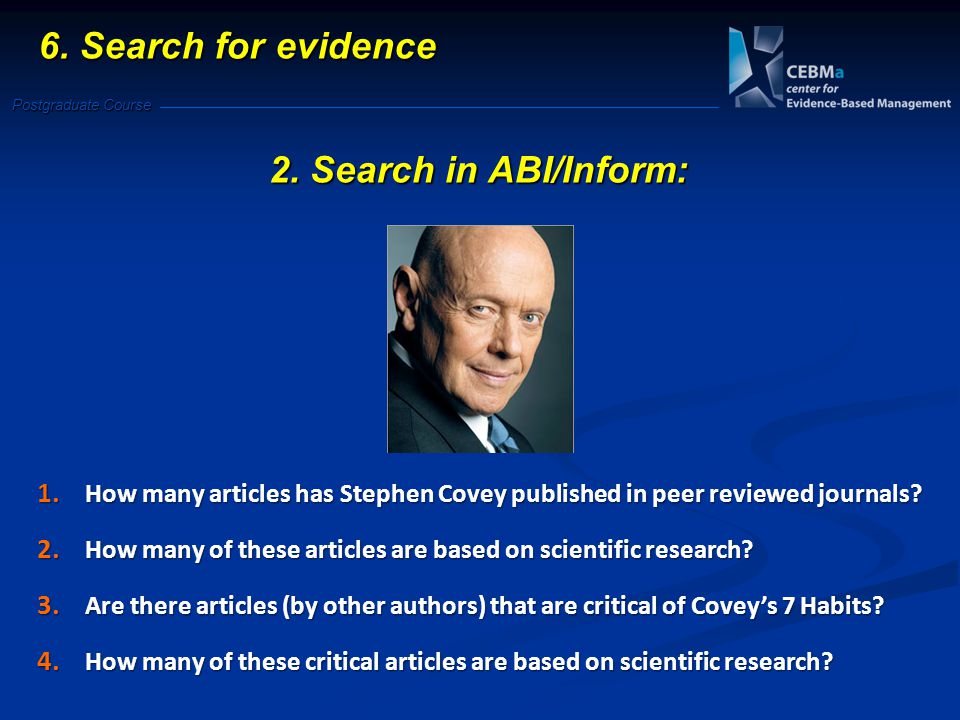Postgraduate Course 6. Search for evidence 2. Search in ABI/Inform: 1. How many articles has Stephen Covey published in peer reviewed journals? 2. How