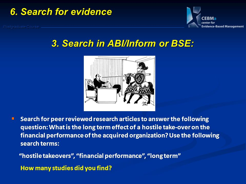 Postgraduate Course 6. Search for evidence 3. Search in ABI/Inform or BSE:  Search for peer reviewed research articles to answer the following questi