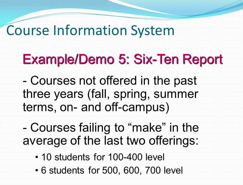 Course Information System - Courses not offered in the past three years (fall, spring, summer terms, on- and off-campus) - Courses failing to make in the average of the last two offerings: 10 students for 100-400 level 6 students for 500, 600, 700 level Example/Demo 5: Six-Ten Report
