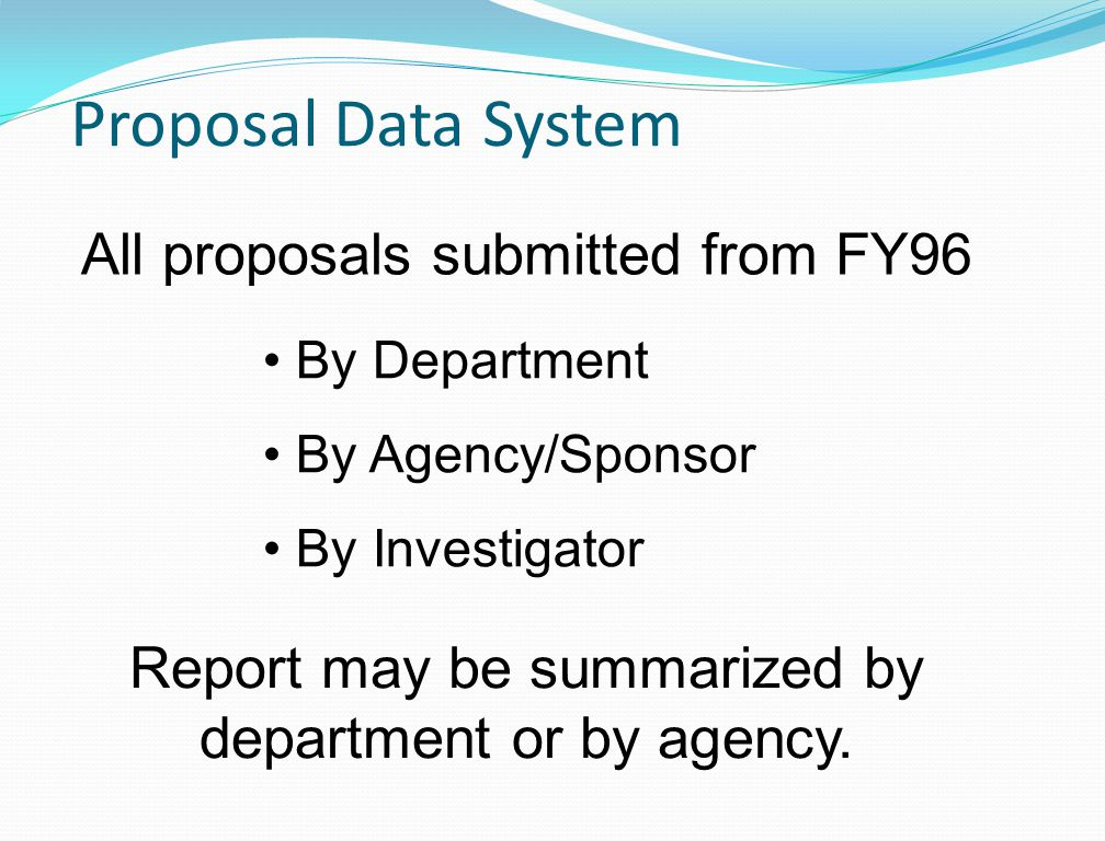 Proposal Data System All proposals submitted from FY96 By Department By Agency/Sponsor By Investigator Report may be summarized by department or by agency.