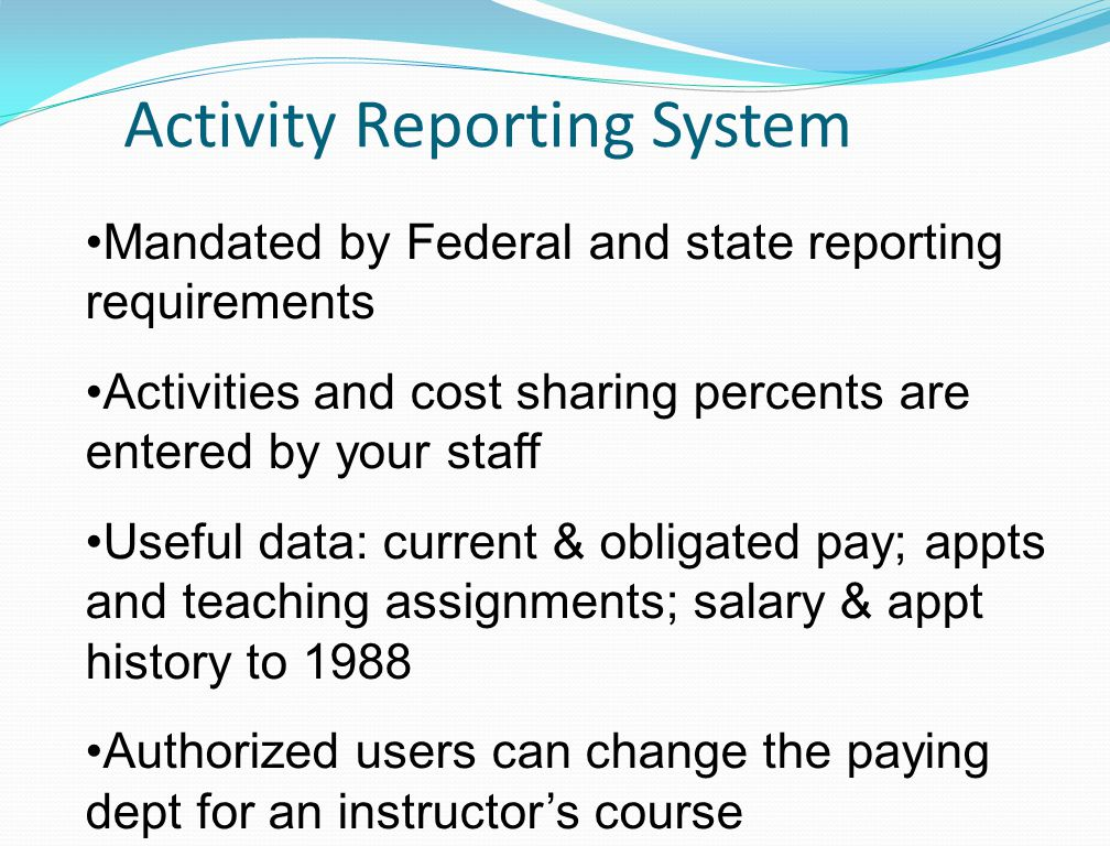 Activity Reporting System Mandated by Federal and state reporting requirements Activities and cost sharing percents are entered by your staff Useful data: current & obligated pay; appts and teaching assignments; salary & appt history to 1988 Authorized users can change the paying dept for an instructor's course