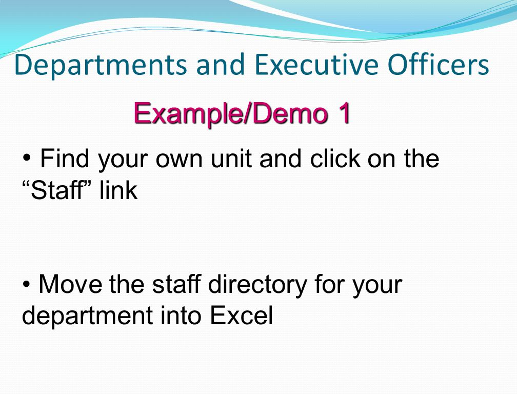 Departments and Executive Officers Example/Demo 1 Find your own unit and click on the Staff link Move the staff directory for your department into Excel