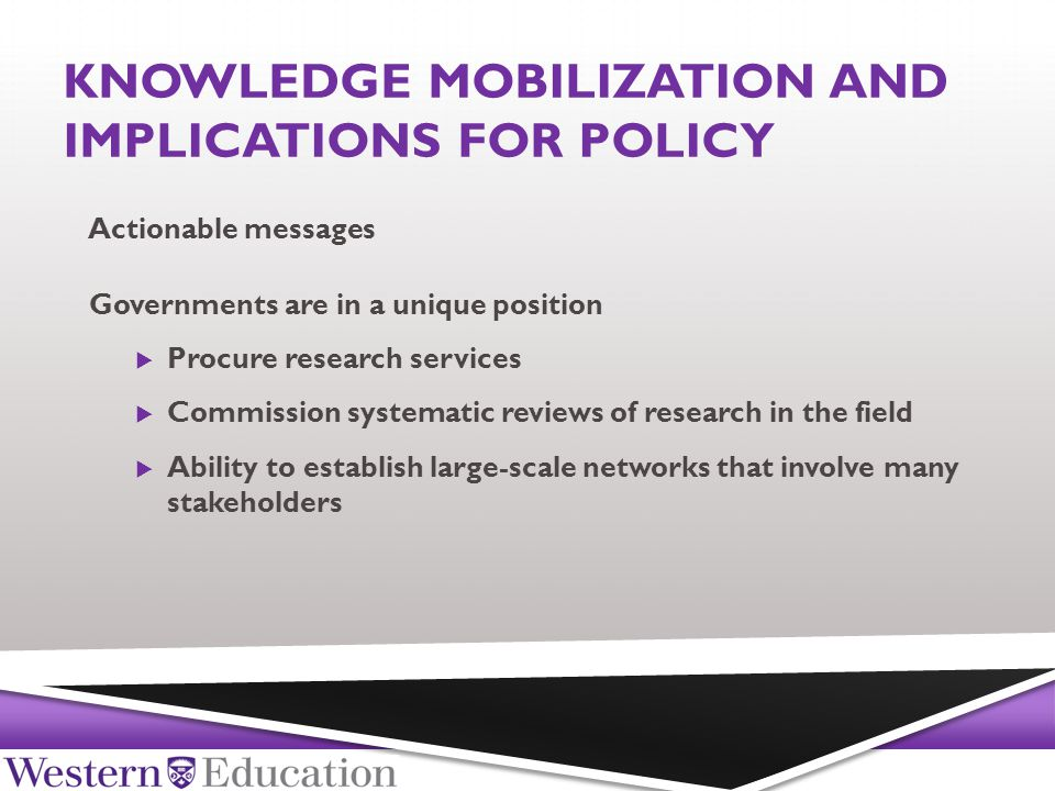 KNOWLEDGE MOBILIZATION AND IMPLICATIONS FOR POLICY Governments are in a unique position  Procure research services  Commission systematic reviews of research in the field  Ability to establish large-scale networks that involve many stakeholders Actionable messages