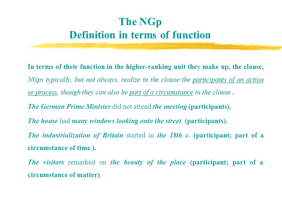 The NGp Definition in terms of function NGps typically, but not always, realize in the clause the participants of an action or process, though they can also be part of a circumstance in the clause In terms of their function in the higher-ranking unit they make up, the clause, NGps typically, but not always, realize in the clause the participants of an action or process, though they can also be part of a circumstance in the clause.