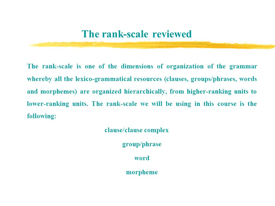 The rank-scale reviewed The rank-scale is one of the dimensions of organization of the grammar whereby all the lexico-grammatical resources (clauses, groups/phrases, words and morphemes) are organized hierarchically, from higher-ranking units to lower-ranking units.