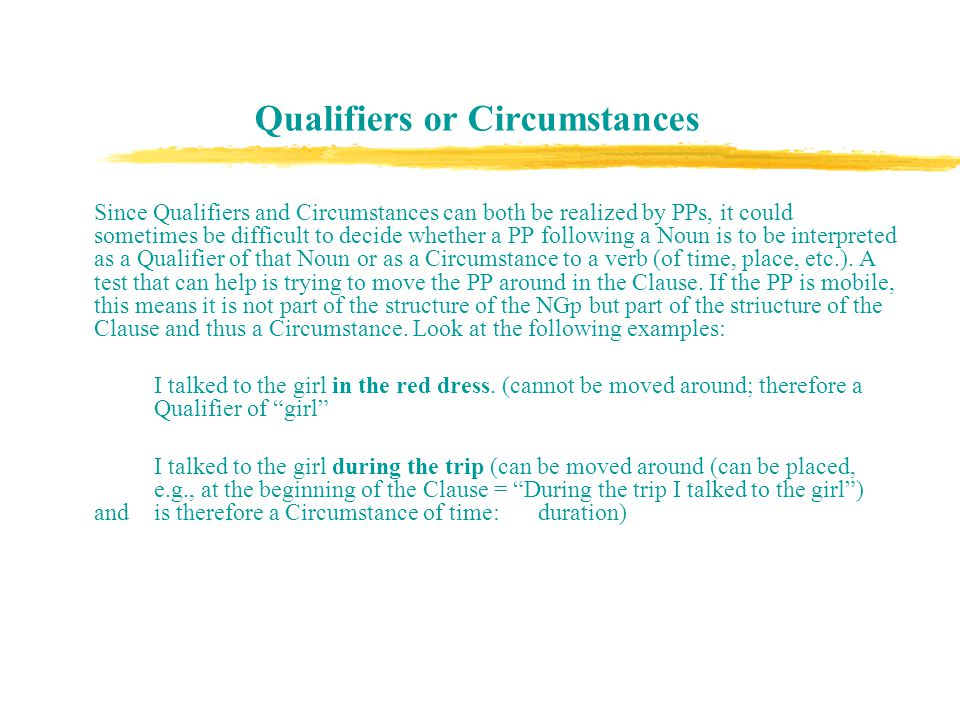 Qualifiers or Circumstances Since Qualifiers and Circumstances can both be realized by PPs, it could sometimes be difficult to decide whether a PP following a Noun is to be interpreted as a Qualifier of that Noun or as a Circumstance to a verb (of time, place, etc.).