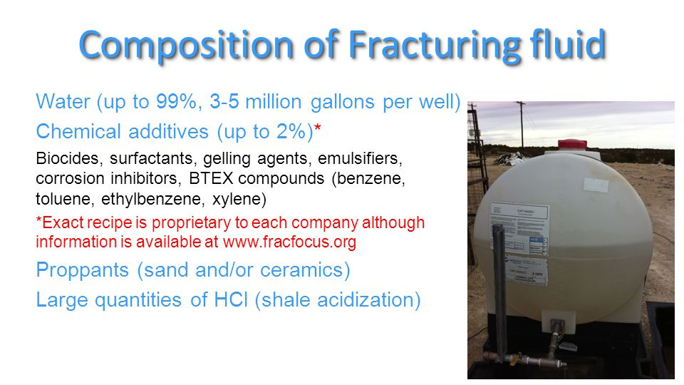 Composition of Fracturing fluid Water (up to 99%, 3-5 million gallons per well) Chemical additives (up to 2%)* Biocides, surfactants, gelling agents, emulsifiers, corrosion inhibitors, BTEX compounds (benzene, toluene, ethylbenzene, xylene) *Exact recipe is proprietary to each company although information is available at www.fracfocus.org Proppants (sand and/or ceramics) Large quantities of HCl (shale acidization)